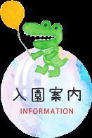 入園案内INFORMATION